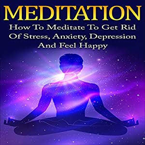 Meditation: How to Meditate to Get Rid of Stress, Anxiety, Depression and Feel Happy Speech