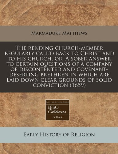 The rending church-member regularly call'd back to Christ and to his church, or, A sober answer to certain questions of a company of discontented and ... down clear grounds of solid conviction (1659) ebook