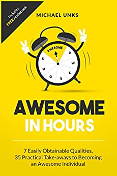 Awesome in Hours: 7 Easily Obtainable Qualities, 35 Practical Take-aways to becoming an Awesome Individual by [Unks, Dr. Michael]