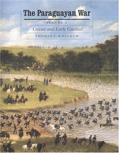 The Paraguayan War, Volume 1: Causes and Early Conduct (Studies in War, Society, and the Military)