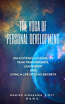 The Yoga of Personal Development: Enlightened Lessons on Peak Performance, Leadership and Living A Life of No Regrets by [Hirakawa, Mariko]