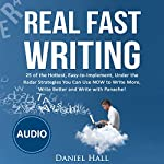 Real Fast Writing: How to Write Faster, 25 of the Hottest, Easy-to-Implement, Under the Radar Strategies You Can Use NOW to Write More, Write Better and Write with Panache! | Daniel Hall