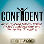 Confident: Boost Your Self Esteem, Bridge the Self Confidence Gap, and Finally Stop Struggling | Ric Thompson