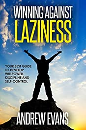 Winning Against Laziness: Your Best Guide to Develop Willpower, Discipline And Self-Control (Shortcut to Success Book 1)