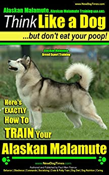 Alaskan Malamute, Alaskan Malamute Training AAA AKC: Think Like a Dog, but Don't Eat Your Poop! | Alaskan Malamute Breed Expert Training |: Here's EXACTLY How To Train Your Alaskan Malamute by [Pearce, Paul Allen]