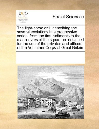 The light-horse drill: describing the several evolutions in a progressive series, from the first rudiments to the manœuvres of the squadron: designed ... of the Volunteer Corps of Great Britain