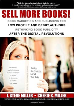 Book Sell More Books!: Book Marketing and Publishing for Low Profile and Debut Authors Rethinking Book Publicity After the Digital Revolutions
