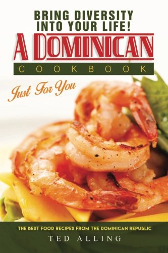 Bring diversity into your life! - A Dominican Cookbook Just For You: The Best Food Recipes from the Dominican Republic by Ted Alling