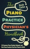 img - for The Piano Practice Physician's Handbook: 32 Common Piano Student Ailments and How Piano Teachers Can Cure Them for GOOD book / textbook / text book