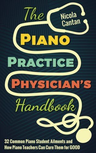 The Piano Practice Physician's Handbook: 32 Common Piano Student Ailments and  How Piano Teachers Can Cure Them for (Student Teachers Handbook)
