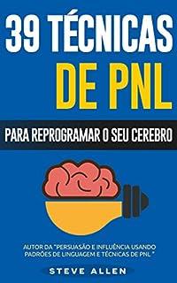 PNL - 39 técnicas, padrões e estratégias de PNL para mudar a sua vida e de outros: 39 técnicas básicas e avançadas de Programação Neurolinguística para reprogramar o seu cérebro.