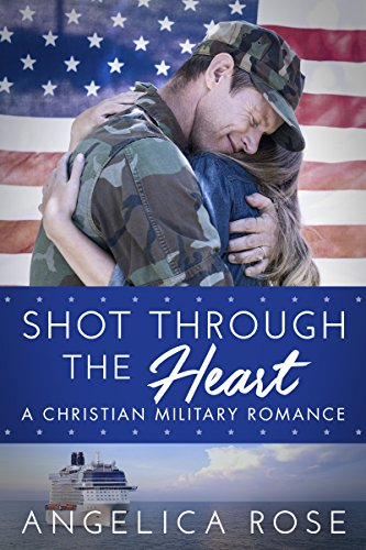 Shot Through the Heart: A Christian Military Romance by [Rose, Angelica]