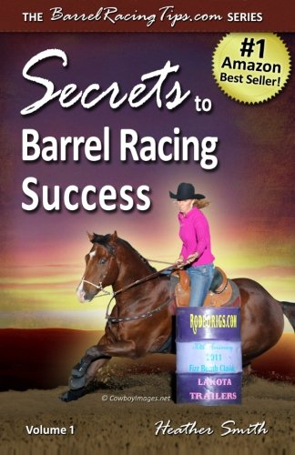 Secrets to Barrel Racing Success (Volume 1) by Heather Smith