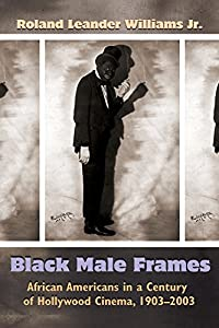 Black Male Frames: African Americans in a Century of Hollywood Cinema, 1903-2003 (Television and Popular Culture)