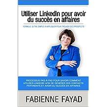 Utiliser Linkedin pour avoir du succès en affaires: Formule ultra-simple à appliquer pour trouver des prospects (French Edition)