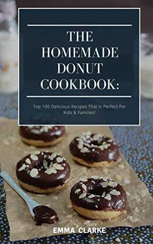 The Homemade Donut Cookbook: Top 100 Delicious Recipes That Is Perfect For Kids & Families! (Easy Meal Book 2)