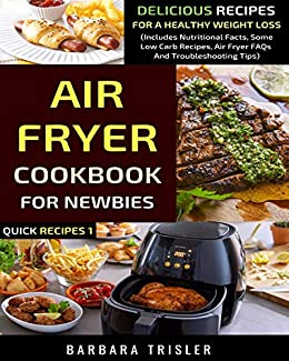 Air Fryer Cookbook For Newbies: Delicious Recipes For A Healthy Weight Loss (Includes Nutritional Facts, Some Low Carb Recipes, Air Fryer FAQs And Troubleshooting Tips) (Quick Recipes 1) by [Trisler, Barbara]