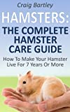 Hamsters : The Complete Hamster Care Guide How To Make Your Hamster Live For 7 Years Or More