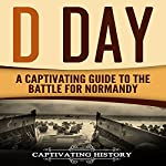 D Day: A Captivating Guide to the Battle for Normandy | Captivating History