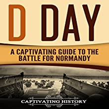D Day: A Captivating Guide to the Battle for Normandy Audiobook by Captivating History Narrated by Duke Holm