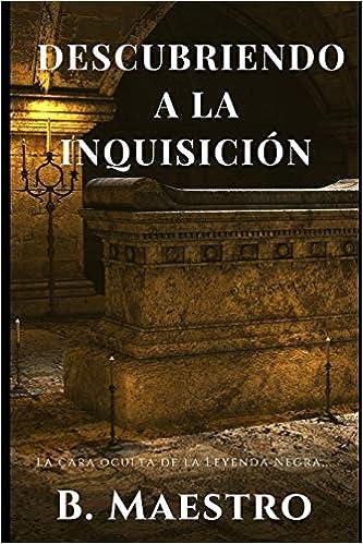 Descubriendo a la Inquisición.: La cara oculta de la Leyenda Negra...: Amazon.es: Maestro, B.: Libros