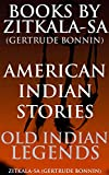 BOOKS BY ZITKALA-SA (GERTRUDE BONNIN): AMERICAN INDIAN STORIES AND OLD INDIAN LEGENDS (Collections of childhood stories from various tribes) - Annotated NATIVE AMERICAN MYTHS AND FOLKLORE