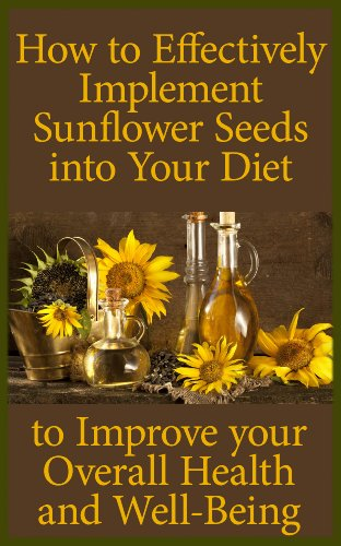 How to Effectively Implement Sunflower Seeds into Your Diet to Improve Your Overall Health and Well-Being by [Reporter, Nutritional]