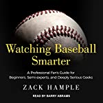 Watching Baseball Smarter: A Professional Fan's Guide for Beginners, Semi-experts, and Deeply Serious Geeks | Zack Hample