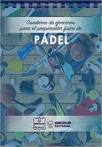 Cuaderno de Ejercicios para el Preparador Físico de Pádel (Spanish Edition): Wanceulen Notebook: 9781978147973: Amazon.com: Books