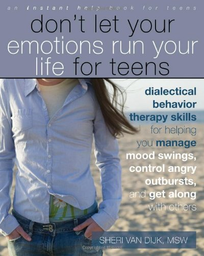 Don't Let Your Emotions Run Your Life for Teens: Dialectical Behavior Therapy Skills for Helping You Manage Mood Swings, Control Angry Outbursts, and Get Along with Others