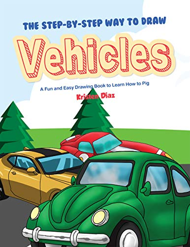 The Step-by-Step Way to Draw Vehicles: A Fun and Easy Drawing Book to Learn How to Vehicles por Kristen Diaz
