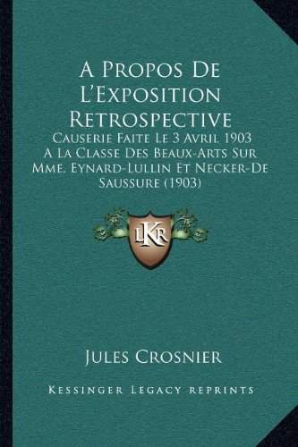 A Propos De L'Exposition Retrospective: Causerie Faite Le 3 Avril 1903 A La Classe Des Beaux-Arts Sur Mme. Eynard-Lullin Et Necker-De Saussure (1903) (French Edition) PDF