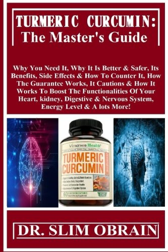 Turmeric Curcumin: The Master's Guide: Why You Need It, Why It Is Better & Safer, Its Benefits, Side Effects & How To Counter It, How The Guarantee ... & Nervous System, Energy Level & A lots More!
