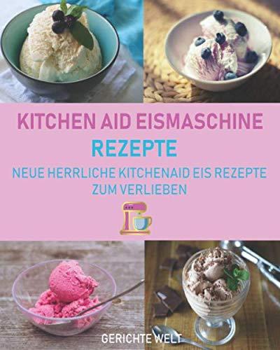 Kitchenaid Eismaschine Rezepte: Neue herrliche Kitchenaid Eis Rezepte zum Verlieben (German Edition)