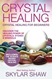 Crystal Healing: Crystal Healing For Beginners - Discover the Healing Power of Crystals, Stones & Minerals (Healing Stones, Energy Healing, Crystal Healing)