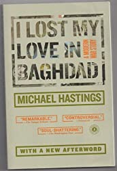 By Michael Hastings I Lost My Love in Baghdad {I Lost My Love in Baghdad}: A Modern War Story (Feb 16, 2010)