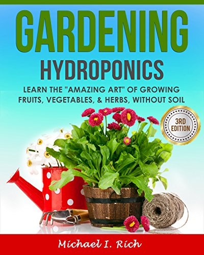 Gardening: Hydroponics – Learn the Amazing Art of Growing: Fruits, Vegetables, & Herbs, without Soil. (Gardening Techniques, Sustainable Gardening, Green Living) by [Rich, Michael I.]