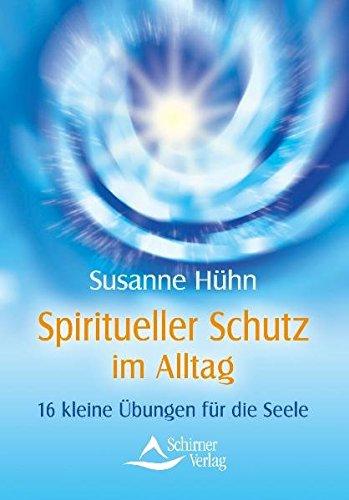 Spiritueller Schutz im Alltag: 16 kleine Übungen für die Seele