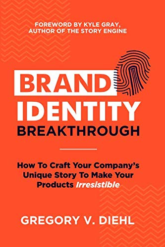 Brand Identity Breakthrough: How to Craft Your Company's Unique Story to Make Your Products -