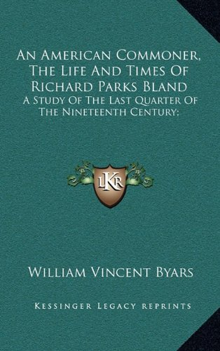 An American Commoner, The Life And Times Of Richard Parks Bland: A Study Of The Last Quarter Of The Nineteenth Century; ebook