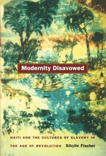 Modernity Disavowed: Haiti and the Cultures of Slavery in the Age of Revolution (John Hope Franklin Center Book)