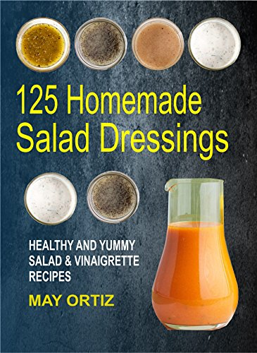 125 Homemade Salad Dressings: Healthy And Yummy Salad & Vinaigrette Recipes by May Ortiz