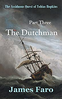 The Dutchman: The Assiduous Quest of Tobias Hopkins: Part Three by [Faro, James]