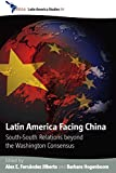 Latin America Facing China: South-South Relations beyond the Washington Consensus (CEDLA Latin America Studies Book 98)