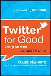 new style 3daa2 c003c Twitter for Good  Change the World One Tweet at a Time  Claire Diaz-Ortiz,  Biz Stone  9781118061930  Amazon.com  Books