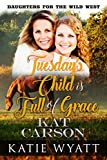 Mail Order Bride: Tuesday's Child is Full of Grace: Clean and Wholesome Historical Romance (Daughters For The Wild West Book 2)