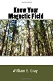 Know Your Magnetic Field, William E. Gray, 1449550533