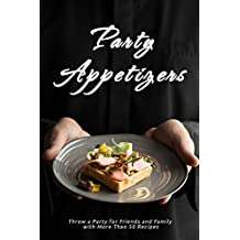 Party Appetizers: Throw a Party for Friends and Family with More Than 50 Recipes