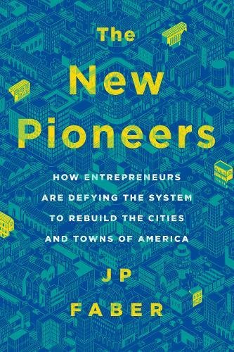 The New Pioneers  How Entrepreneurs Are Defying The System To Rebuild The Cities And Towns Of America