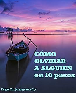 Cómo olvidar a alguien en 10 pasos: Deja de sufrir por amor (Spanish
